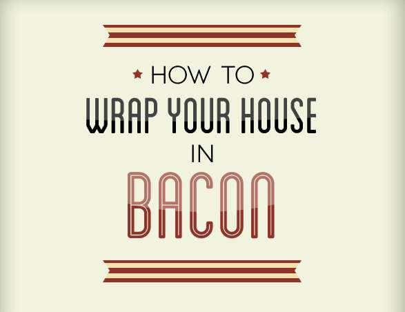 cover your house in bacon